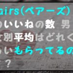 ペアーズ(Pairs)いいね数 平均はどれくらい?【男女別】 取消せる?減る原因は?
